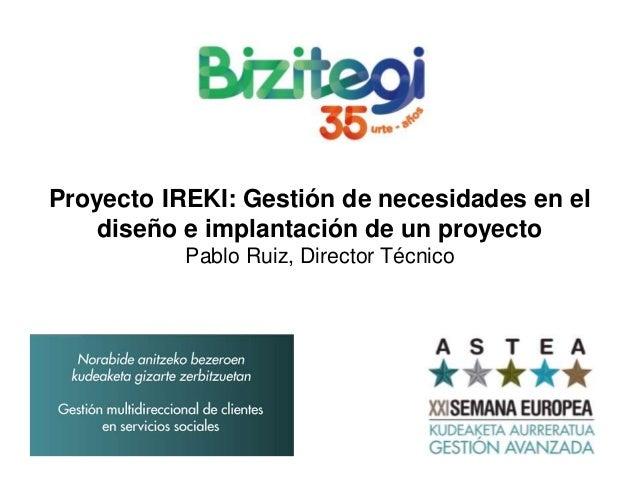 Proyecto IREKI: Gestión de necesidades en el diseño e implantación de un proyecto Pablo Ruiz, Director Técnico