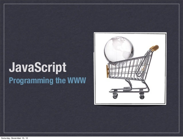 JavaScript       Programming the WWWSaturday, December 15, 12