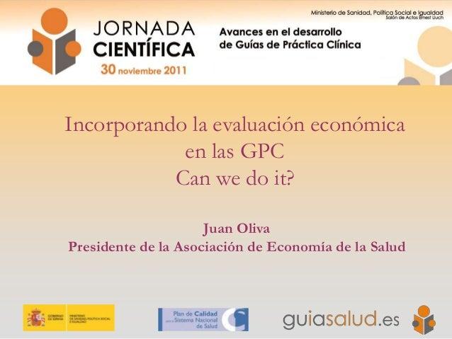 Incorporando la evaluación económica en las GPC Can we do it? Juan Oliva Presidente de la Asociación de Economía de la Sal...