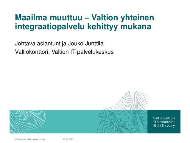 Maailma muuttuu – Valtion yhteinen integraatiopalvelu kehittyy mukana Johtava asiantuntija Jouko Junttila Valtiokonttori, ...