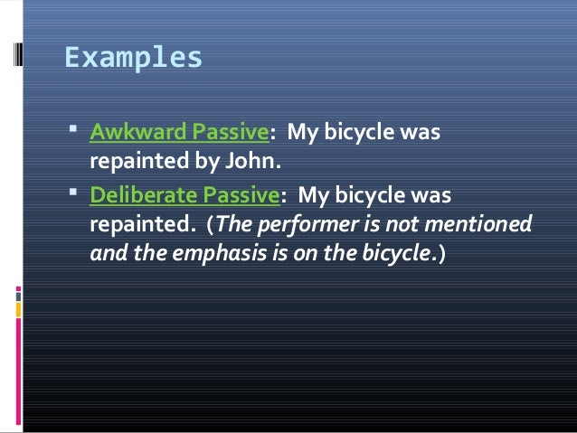 Examples  Awkward Passive: My bicycle was repainted by John.  Deliberate Passive: My bicycle was repainted. (The perform...