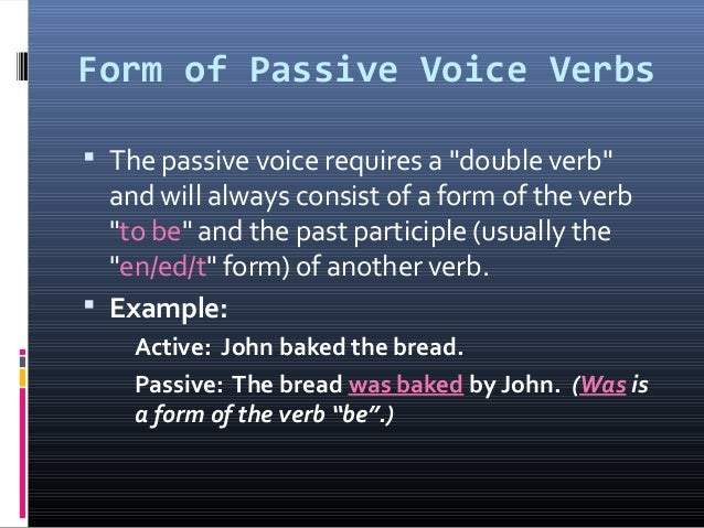 """Form of Passive Voice Verbs  The passive voice requires a """"double verb"""" and will always consist of a form of the verb """"to..."""