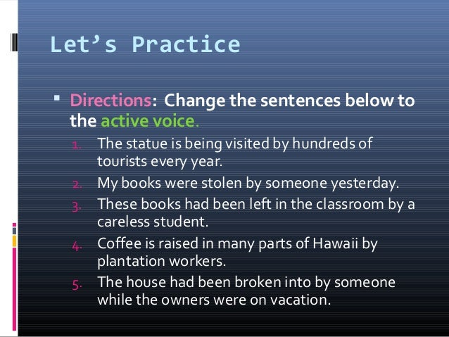 Let's Practice  Directions: Change the sentences below to the active voice. 1. The statue is being visited by hundreds of...