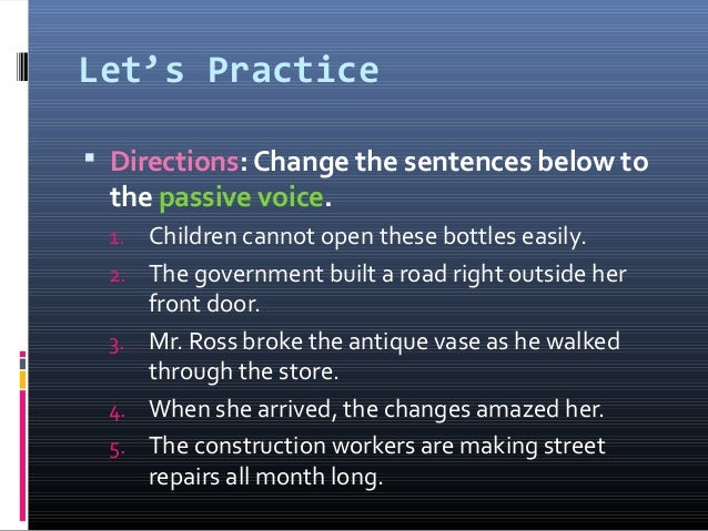 Let's Practice  Directions: Change the sentences below to the passive voice. 1. Children cannot open these bottles easily...