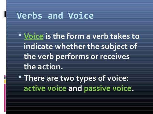 Verbs and Voice  Voice is the form a verb takes to indicate whether the subject of the verb performs or receives the acti...