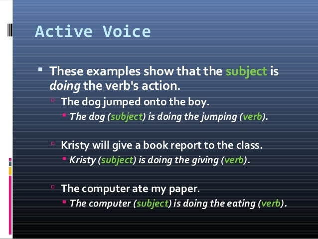 Active Voice  These examples show that the subject is doing the verb's action.  The dog jumped onto the boy.  The dog (...