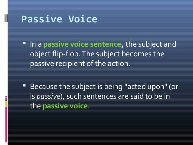 Passive Voice  In a passive voice sentence, the subject and object flip-flop.The subject becomes the passive recipient of...