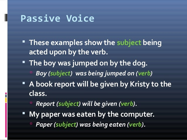 Passive Voice  These examples show the subject being acted upon by the verb.  The boy was jumped on by the dog.  Boy (s...