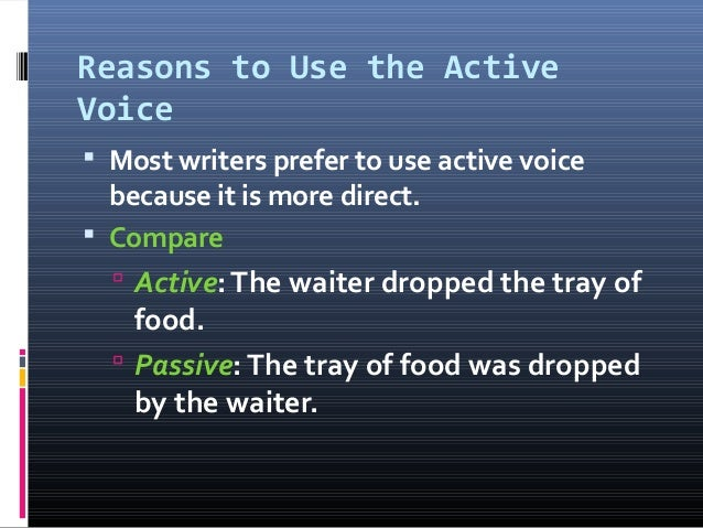 Reasons to Use the Active Voice  Most writers prefer to use active voice because it is more direct.  Compare  Active:Th...