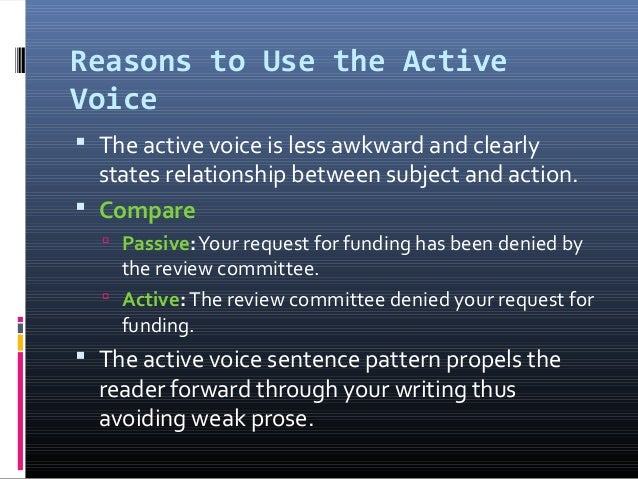 Reasons to Use the Active Voice  The active voice is less awkward and clearly states relationship between subject and act...
