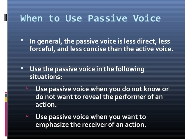 When to Use Passive Voice  In general, the passive voice is less direct, less forceful, and less concise than the active ...