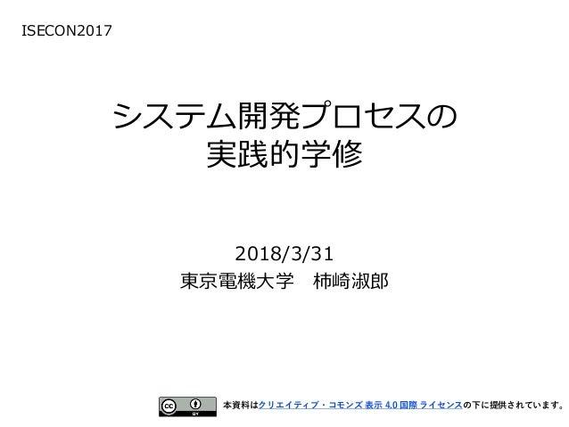 システム開発プロセスの 実践的学修 2018/3/31 東京電機大学 柿崎淑郎 本資料はクリエイティブ・コモンズ 表示 4.0 国際 ライセンスの下に提供されています。 ISECON2017