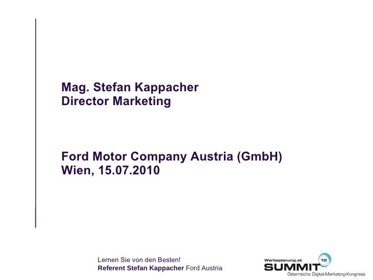 Mag. Stefan Kappacher Director Marketing Ford Motor Company Austria (GmbH) Wien, 15.07.2010 Lernen Sie von den Besten!  Re...