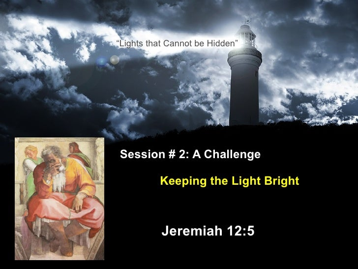 "Session # 2: A Challenge    Keeping the Light Bright   Jeremiah 12:5 "" Lights that Cannot be Hidden"""