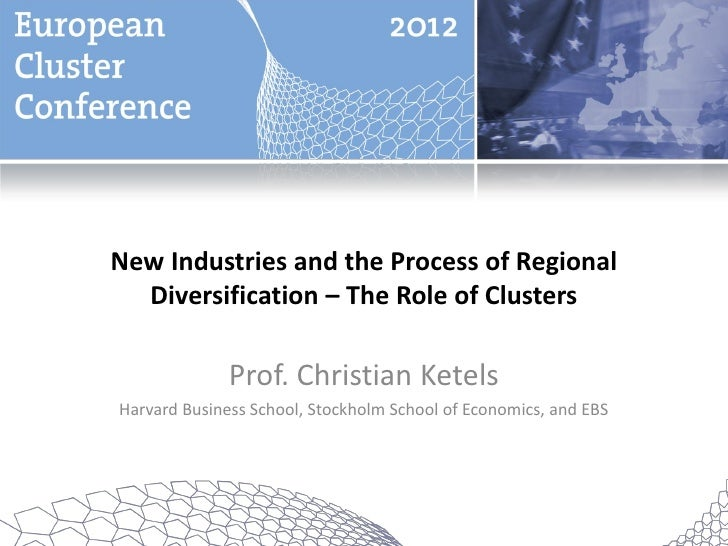 New Industries and the Process of Regional  Diversification – The Role of Clusters              Prof. Christian KetelsHarv...
