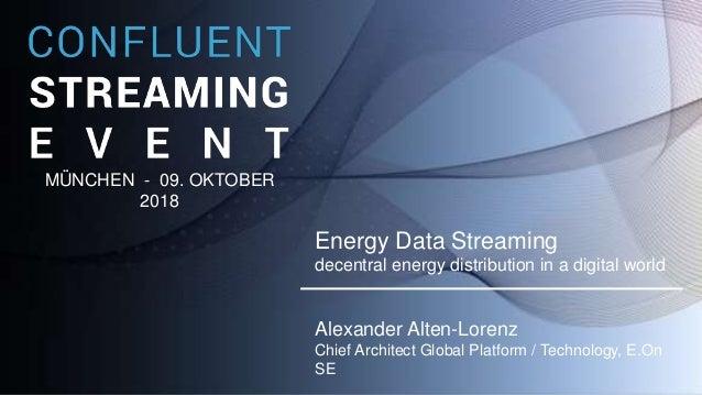 Day 2018 Energy Data Streaming decentral energy distribution in a digital world Alexander Alten-Lorenz Chief Architect Glo...
