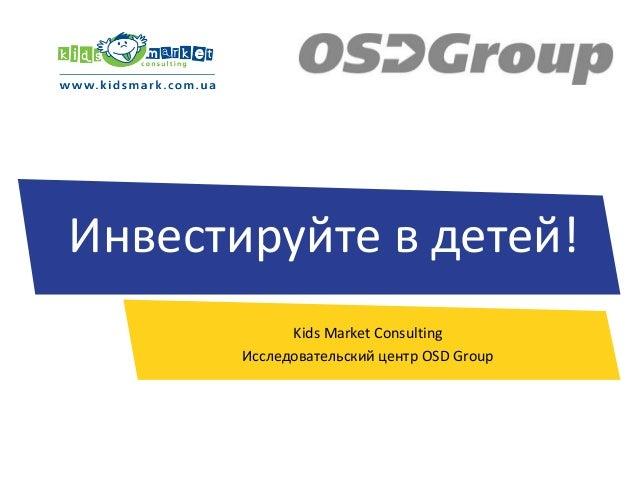 Инвестируйте в детей! Kids Market Consulting Исследовательский центр OSD Group