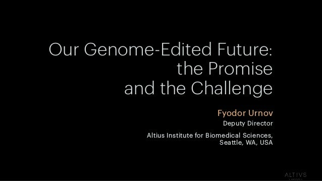 Our Genome-Edited Future: the Promise and the Challenge Fyodor Urnov Deputy Director Altius Institute for Biomedical Scien...