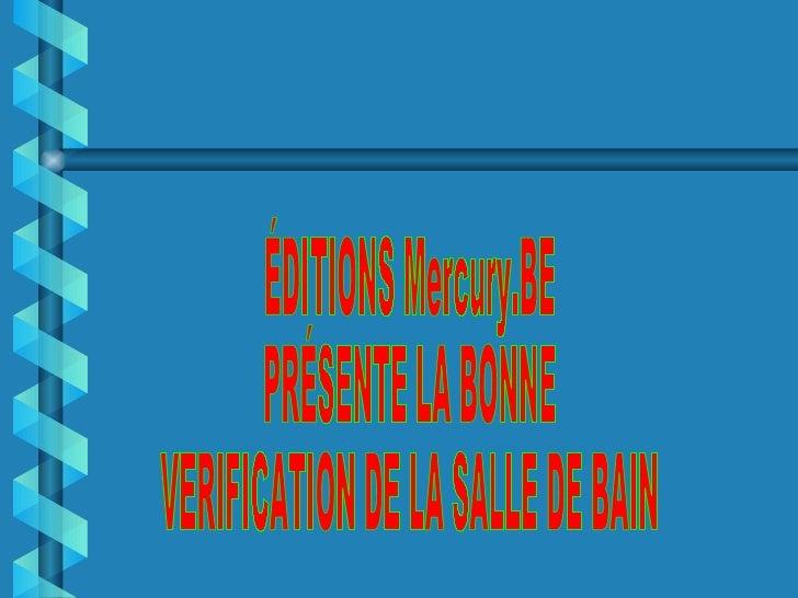 ÉDITIONS Mercury.BE  PRÉSENTE LA BONNE  VERIFICATION DE LA SALLE DE BAIN
