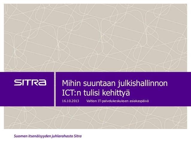 Mihin suuntaan julkishallinnon ICT:n tulisi kehittyä 16.10.2013  Valtion IT-palvelukeskuksen asiakaspäivä