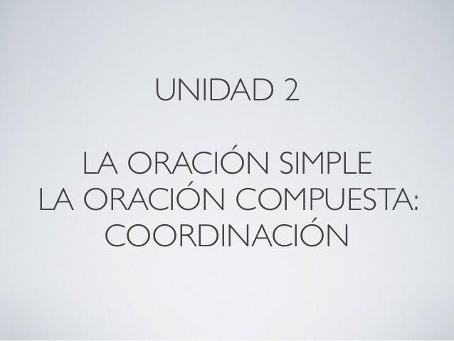 UNIDAD 2 LA ORACIÓN SIMPLE LA ORACIÓN COMPUESTA: COORDINACIÓN