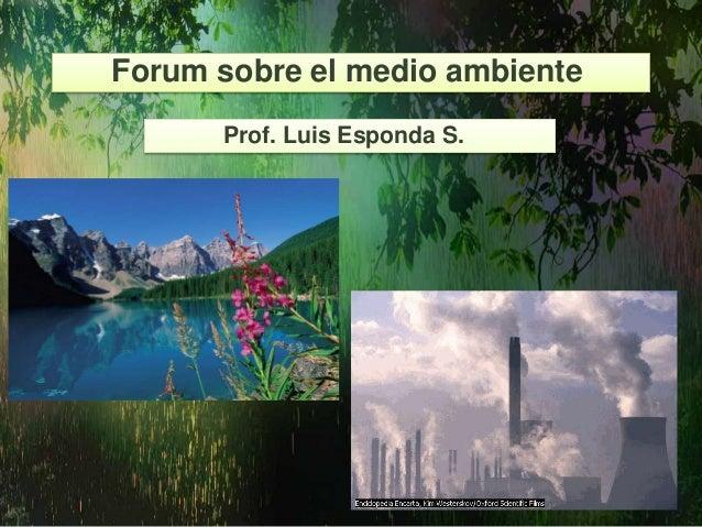 Forum sobre el medio ambienteProf. Luis Esponda S.