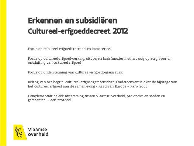 Erkennen en subsidiëren Cultureel-erfgoeddecreet 2012 Focus op cultureel erfgoed: roerend en immaterieel Focus op culturee...