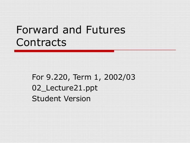 Forward and Futures Contracts For 9.220, Term 1, 2002/03 02_Lecture21.ppt Student Version