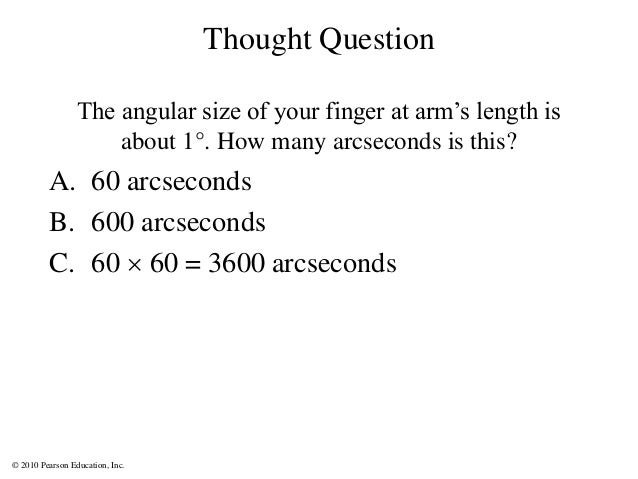 © 2010 Pearson Education, Inc. Thought Question The angular size of your finger at arm's length is about 1°. How many arcs...