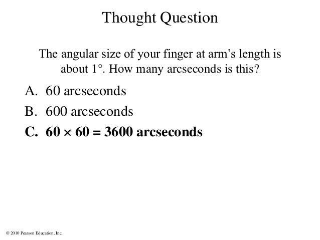 © 2010 Pearson Education, Inc. A. 60 arcseconds B. 600 arcseconds C. 60  60 = 3600 arcseconds Thought Question The angula...
