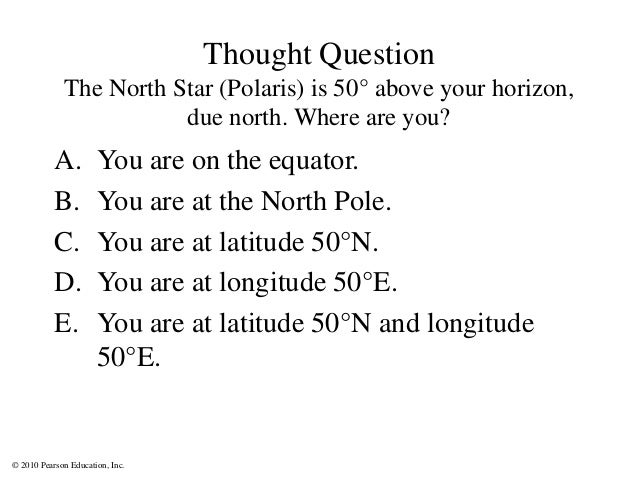 © 2010 Pearson Education, Inc. Thought Question The North Star (Polaris) is 50° above your horizon, due north. Where are y...