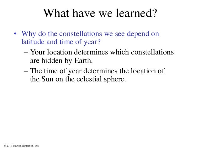 © 2010 Pearson Education, Inc. What have we learned? • Why do the constellations we see depend on latitude and time of yea...
