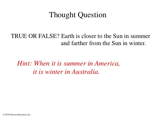 © 2010 Pearson Education, Inc. TRUE OR FALSE? Earth is closer to the Sun in summer and farther from the Sun in winter. Hin...