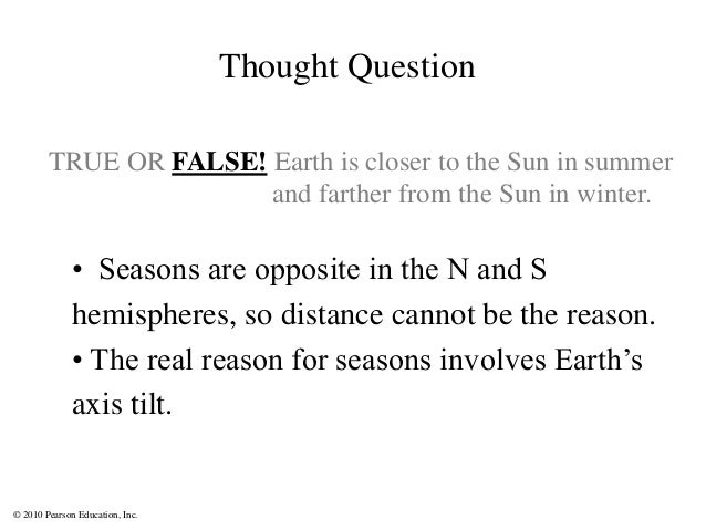 © 2010 Pearson Education, Inc. TRUE OR FALSE! Earth is closer to the Sun in summer and farther from the Sun in winter. • S...
