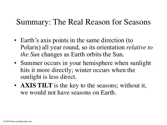 © 2010 Pearson Education, Inc. Summary: The Real Reason for Seasons • Earth's axis points in the same direction (to Polari...