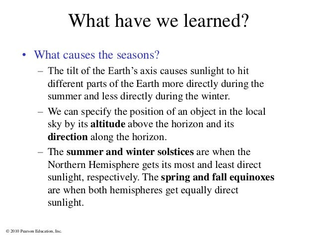 © 2010 Pearson Education, Inc. What have we learned? • What causes the seasons? – The tilt of the Earth's axis causes sunl...