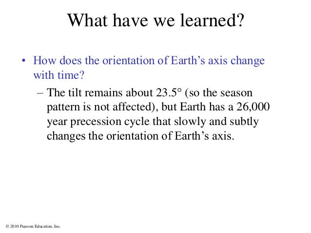 © 2010 Pearson Education, Inc. What have we learned? • How does the orientation of Earth's axis change with time? – The ti...