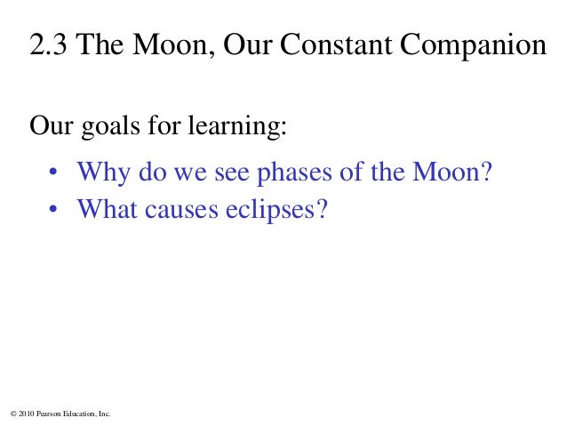 © 2010 Pearson Education, Inc. 2.3 The Moon, Our Constant Companion • Why do we see phases of the Moon? • What causes ecli...