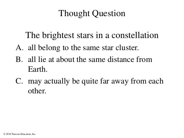 © 2010 Pearson Education, Inc. Thought Question The brightest stars in a constellation A. all belong to the same star clus...