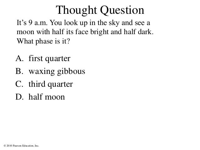 © 2010 Pearson Education, Inc. Thought Question A. first quarter B. waxing gibbous C. third quarter D. half moon It's 9 a....
