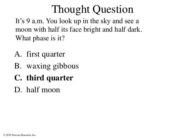 © 2010 Pearson Education, Inc. A. first quarter B. waxing gibbous C. third quarter D. half moon It's 9 a.m. You look up in...