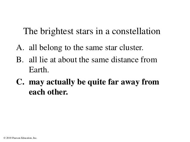 © 2010 Pearson Education, Inc. The brightest stars in a constellation A. all belong to the same star cluster. B. all lie a...