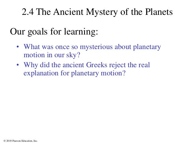 © 2010 Pearson Education, Inc. 2.4 The Ancient Mystery of the Planets • What was once so mysterious about planetary motion...
