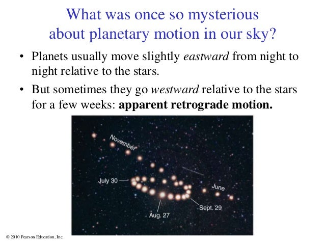 © 2010 Pearson Education, Inc. What was once so mysterious about planetary motion in our sky? • Planets usually move sligh...