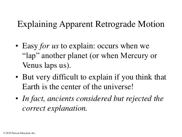 """© 2010 Pearson Education, Inc. Explaining Apparent Retrograde Motion • Easy for us to explain: occurs when we """"lap"""" anothe..."""