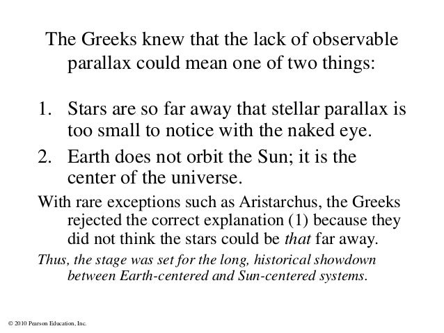 © 2010 Pearson Education, Inc. The Greeks knew that the lack of observable parallax could mean one of two things: 1. Stars...