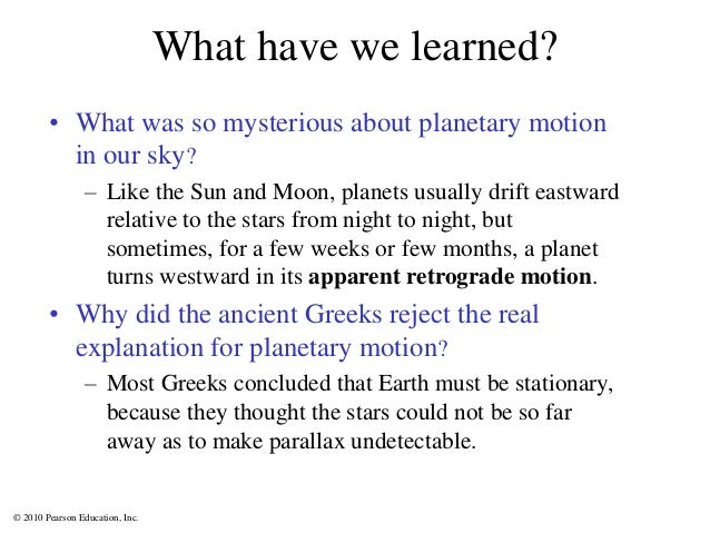 © 2010 Pearson Education, Inc. What have we learned? • What was so mysterious about planetary motion in our sky? – Like th...