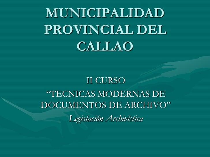 """MUNICIPALIDADPROVINCIAL DEL   CALLAO          II CURSO """"TECNICAS MODERNAS DEDOCUMENTOS DE ARCHIVO""""     Legislación Archiví..."""