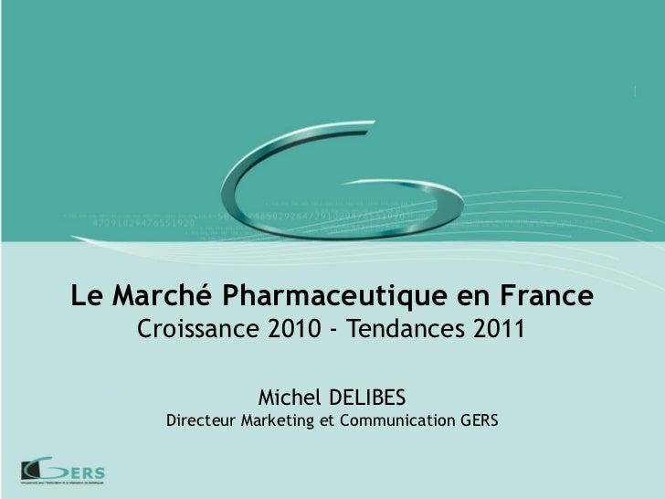 Le Marché Pharmaceutique en France    Croissance 2010 - Tendances 2011                 Michel DELIBES      Directeur Marke...