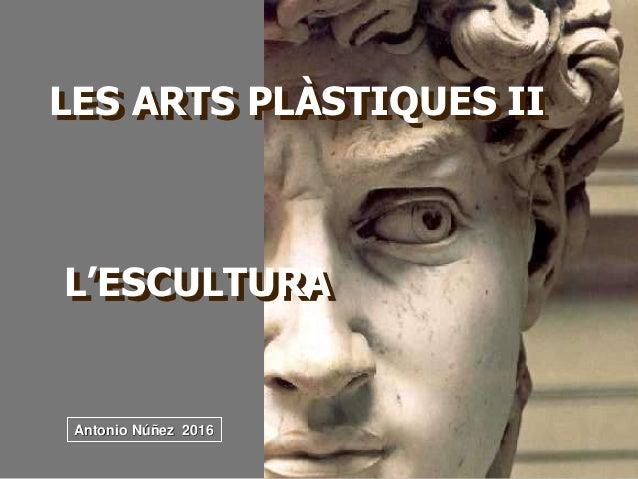 LES ARTS PLÀSTIQUES II L'ESCULTURA Antonio Núñez 2016